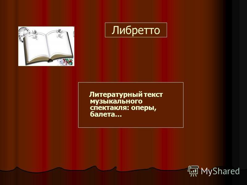 Либретто Литературный текст музыкального спектакля: оперы, балета…