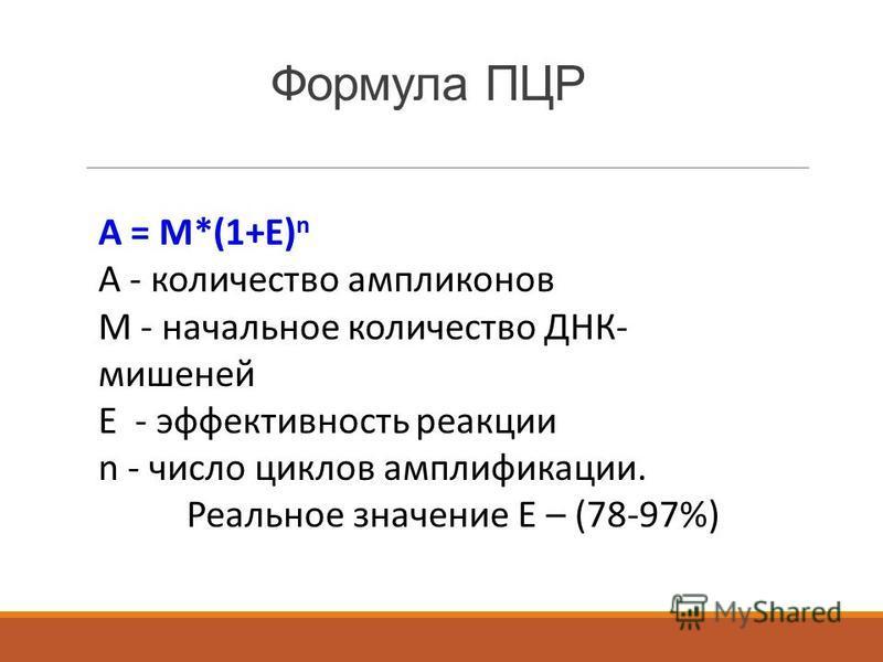 Формула ПЦР А = М*(1+Е) n А - количество ампликонов М - начальное количество ДНК- мишеней Е - эффективность реакции n - число циклов амплификации. Реальное значение Е – (78-97%)