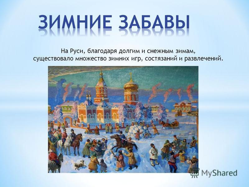 На Руси, благодаря долгим и снежным зимам, существовало множество зимних игр, состязаний и развлечений.