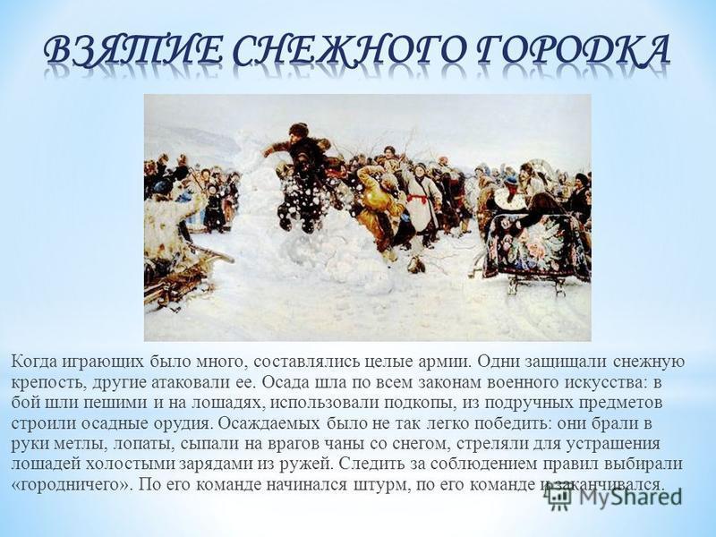Когда играющих было много, составлялись целые армии. Одни защищали снежную крепость, другие атаковали ее. Осада шла по всем законам военного искусства: в бой шли пешими и на лошадях, использовали подкопы, из подручных предметов строили осадные орудия