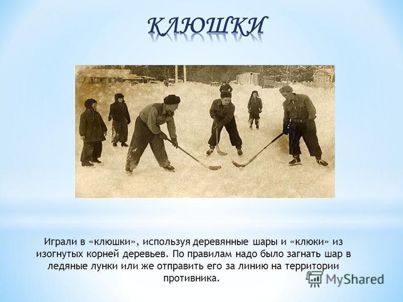 Играли в «клюшки», используя деревянные шары и «клюки» из изогнутых корней деревьев. По правилам надо было загнать шар в ледяные лунки или же отправить его за линию на территории противника.