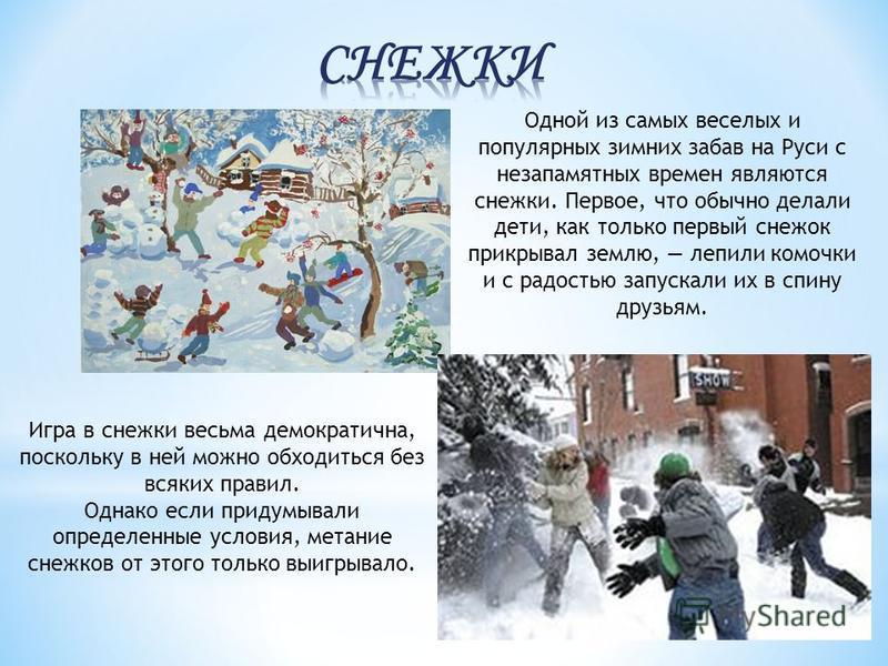 Одной из самых веселых и популярных зимних забав на Руси с незапамятных времен являются снежки. Первое, что обычно делали дети, как только первый снежок прикрывал землю, лепили комочки и с радостью запускали их в спину друзьям. Игра в снежки весьма д