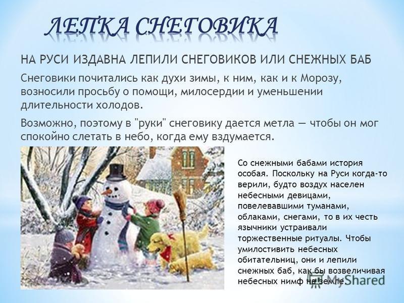 НА РУСИ ИЗДАВНА ЛЕПИЛИ СНЕГОВИКОВ ИЛИ СНЕЖНЫХ БАБ Снеговики почитались как духи зимы, к ним, как и к Морозу, возносили просьбу о помощи, милосердии и уменьшении длительности холодов. Возможно, поэтому в