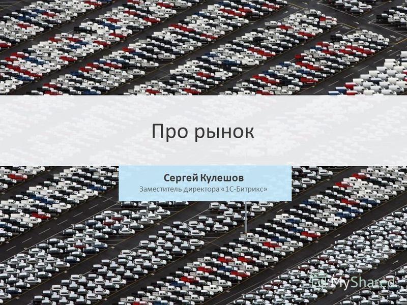 Сергей Кулешов Заместитель директора «1С-Битрикс» Про рынок