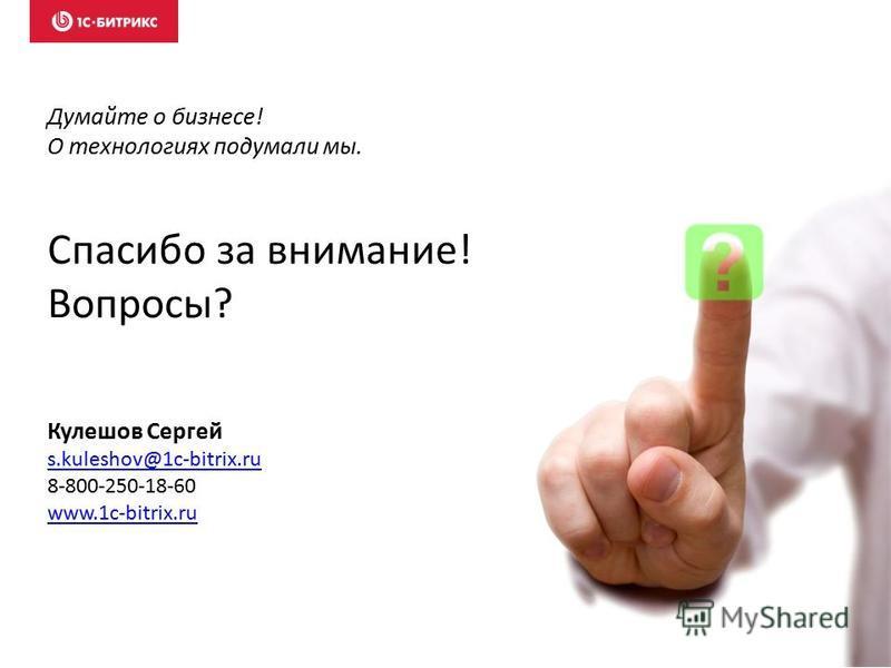 Спасибо за внимание! Вопросы? Думайте о бизнесе! О технологиях подумали мы. Кулешов Сергей s.kuleshov@1c-bitrix.ru 8-800-250-18-60 www.1c-bitrix.ru