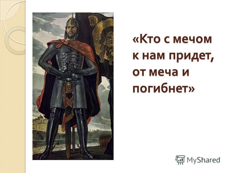 « Кто с мечом к нам придет, от меча и погибнет »