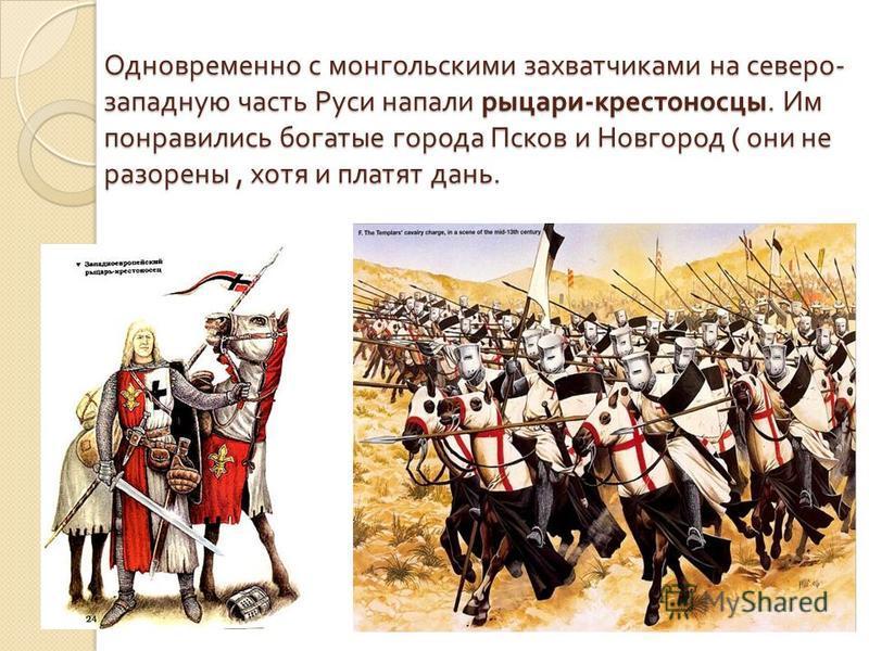 Одновременно с монгольскими захватчиками на северо - западную часть Руси напали рыцари - крестоносцы. Им понравились богатые города Псков и Новгород ( они не разорены, хотя и платят дань.