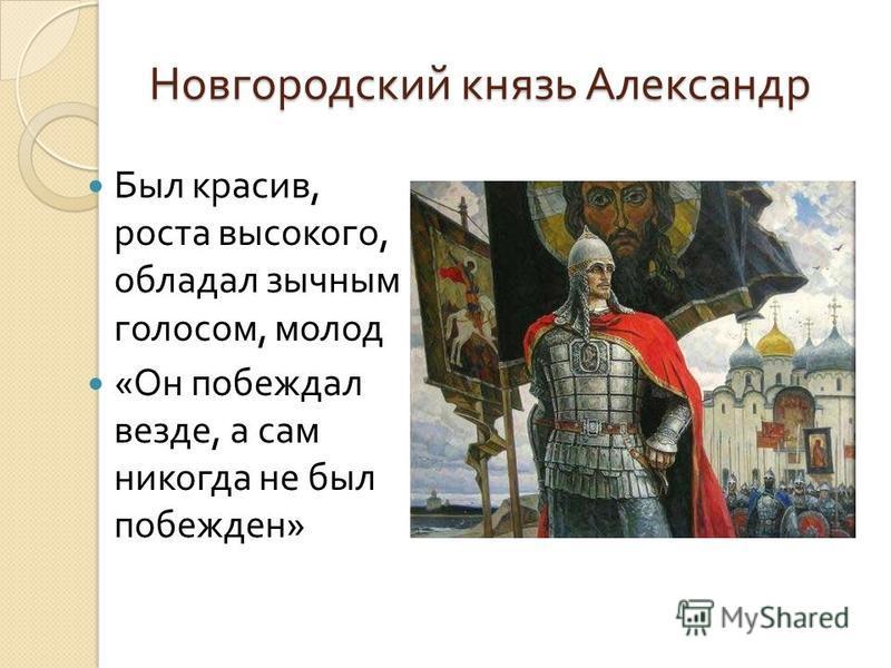 Новгородский князь Александр Был красив, роста высокого, обладал зычным голосом, молод « Он побеждал везде, а сам никогда не был побежден »