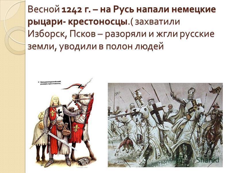 Весной 1242 г. – на Русь напали немецкие рыцари - крестоносцы.( захватили Изборск, Псков – разоряли и жгли русские земли, уводили в полон людей
