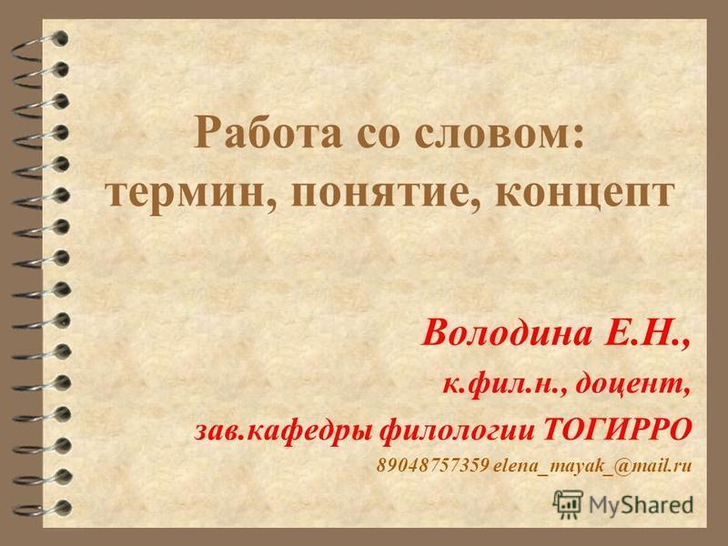 Работа со словом: термин, понятие, концепт Володина Е.Н., к.фил.н., доцент, зав.кафедры филологии ТОГИРРО 89048757359 elena_mayak_@mail.ru