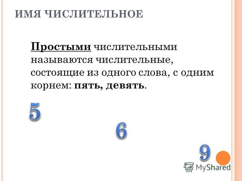 ИМЯ ЧИСЛИТЕЛЬНОЕ Простыми числительными называются числительные, состоящие из одного слова, с одним корнем: пять, девять.