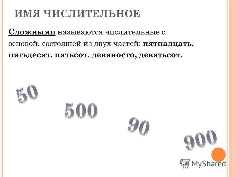 ИМЯ ЧИСЛИТЕЛЬНОЕ Сложными называются числительные с основой, состоящей из двух частей: пятнадцать, пятьдесят, пятьсот, девяносто, девятьсот.