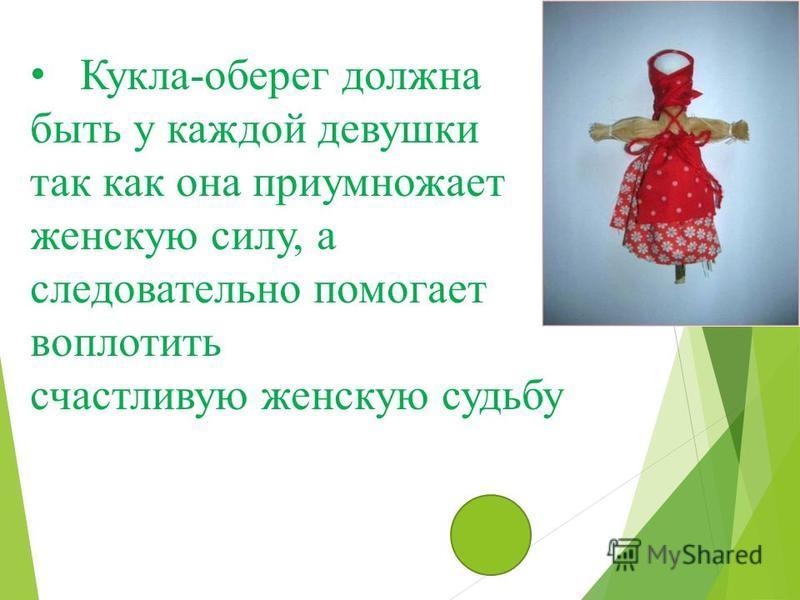 Кукла-оберег должна быть у каждой девушки так как она приумножает женскую силу, а следовательно помогает воплотить счастливую женскую судьбу