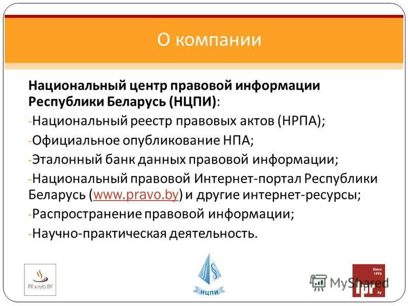 Национальный центр правовой информации Республики Беларусь ( НЦПИ ): - Национальный реестр правовых актов ( НРПА ); - Официальное опубликование НПА ; - Эталонный банк данных правовой информации ; - Национальный правовой Интернет - портал Республики Б