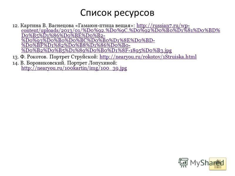Список ресурсов 12. Картина В. Васнецова «Гамаюн-птица вещая»: http://russian7.ru/wp- content/uploads/2013/01/%D0%92.%D0%9C.%D0%92%D0%B0%D1%81%D0%BD% D0%B5%D1%86%D0%BE%D0%B2- %D0%93%D0%B0%D0%BC%D0%B0%D1%8E%D0%BD- %D0%BF%D1%82%D0%B8%D1%86%D0%B0- %D0%B