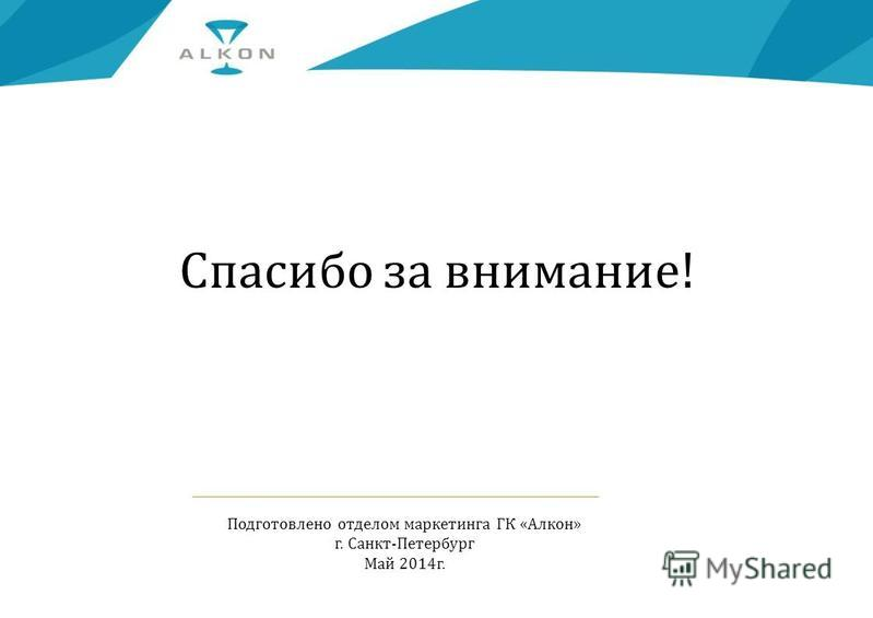 Спасибо за внимание! Подготовлено отделом маркетинга ГК «Алкон» г. Санкт-Петербург Май 2014 г.