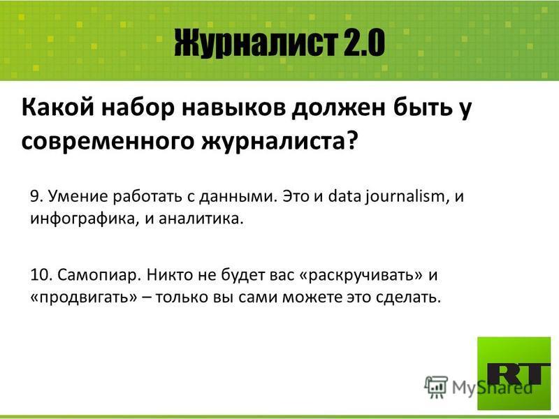 Журналист 2.0 Какой набор навыков должен быть у современного журналиста? 9. Умение работать с данными. Это и data journalism, и инфографика, и аналитика. 10. Самопиар. Никто не будет вас «раскручивать» и «продвигать» – только вы сами можете это сдела