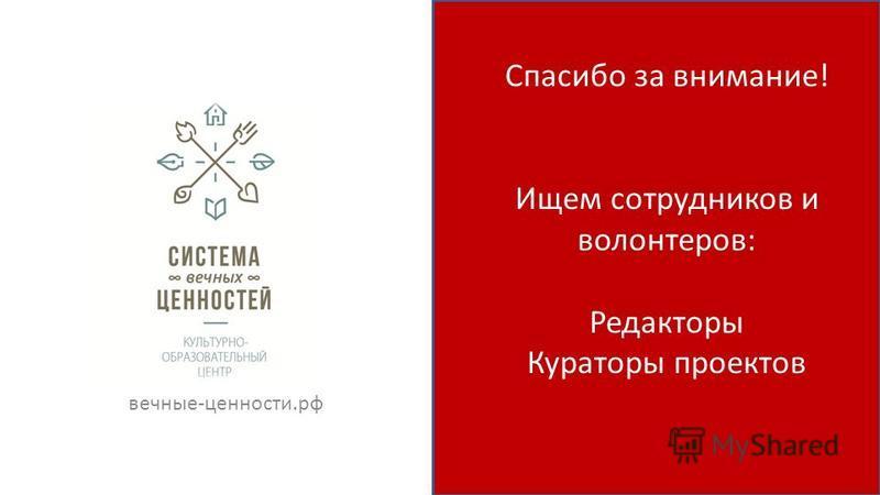 Спасибо за внимание! Ищем сотрудников и волонтеров: Редакторы Кураторы проектов вечные-ценности.рф
