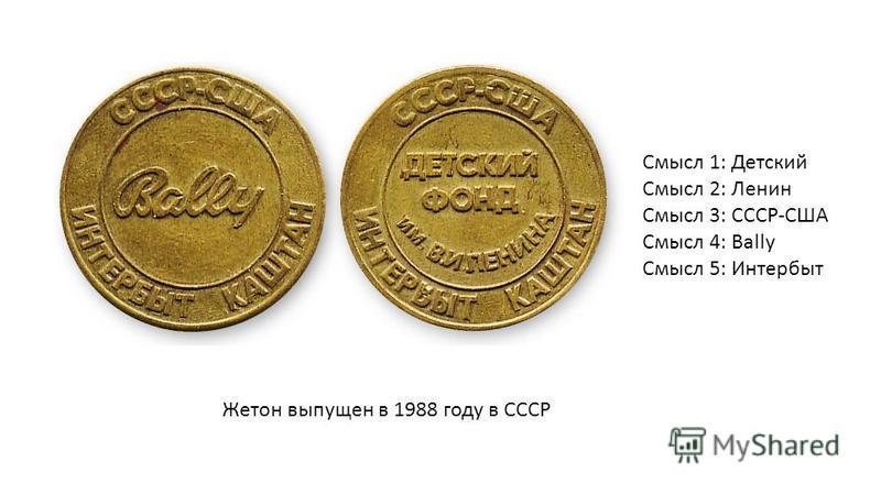 Cмысл 1: Детский Смысл 2: Ленин Смысл 3: СССР-США Смысл 4: Bally Смысл 5: Интербыт Жетон выпущен в 1988 году в СССР