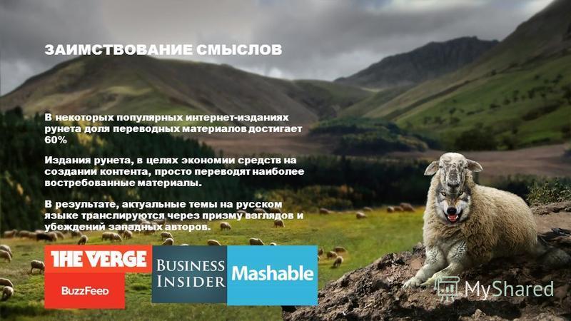 ЗАИМСТВОВАНИЕ СМЫСЛОВ В некоторых популярных интернет-изданиях рунета доля переводных материалов достигает 60% Издания рунета, в целях экономии средств на создании контента, просто переводят наиболее востребованные материалы. В результате, актуальные