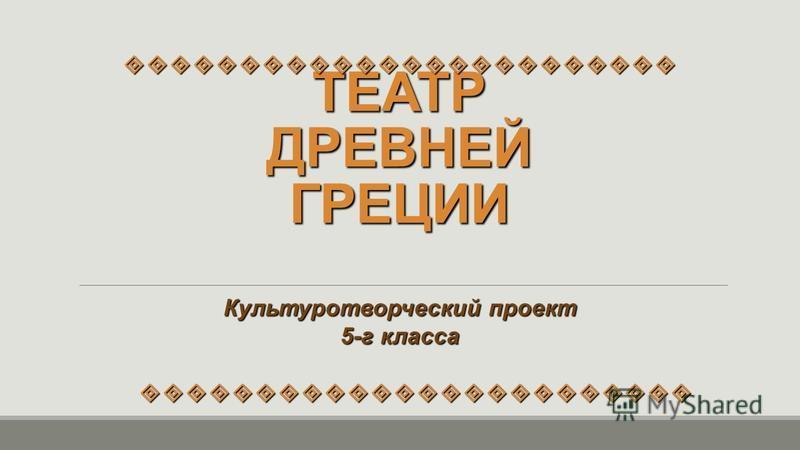 ТЕАТР ДРЕВНЕЙ ГРЕЦИИ Культуротворческий проект 5-г класса