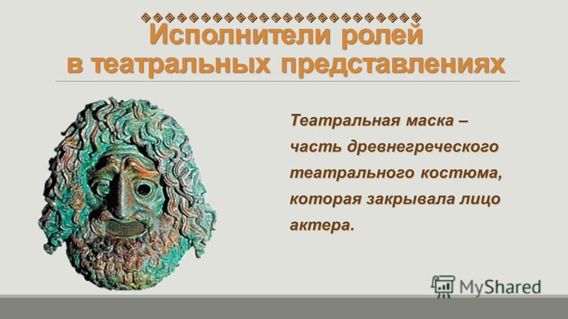 Исполнители ролей в театральных представлениях Театральная маска – Театральная маска – часть древнегреческого часть древнегреческого театрального костюма, театрального костюма, которая закрывала лицо которая закрывала лицо актера. актера.