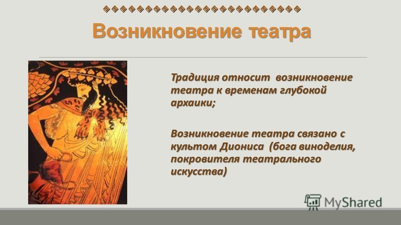 Возникновение театра Традиция относит возникновение театра к временам глубокой архаики; Возникновение театра связано с культом Диониса (бога виноделия, покровителя театрального искусства)
