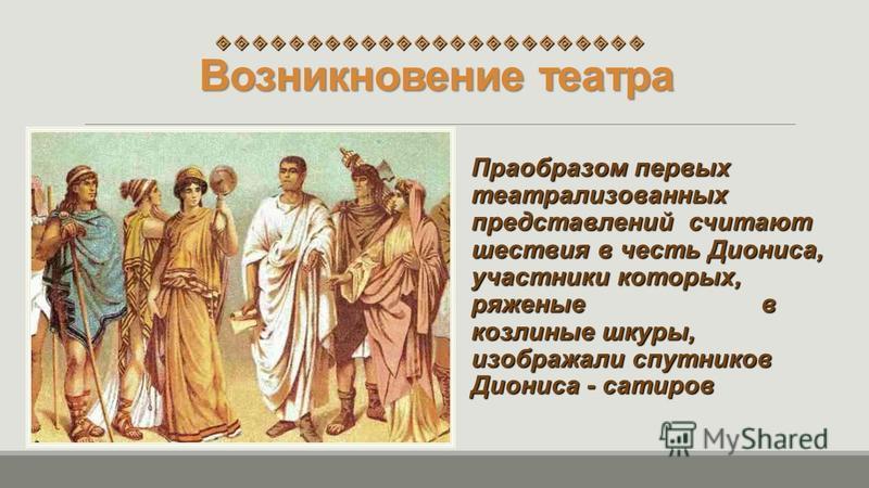 Возникновение театра Праобразом первых театрализованных представлений считают шествия в честь Диониса, участники которых, ряженые в козлиные шкуры, изображали спутников Диониса - сатиров