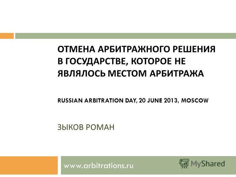 ОТМЕНА АРБИТРАЖНОГО РЕШЕНИЯ В ГОСУДАРСТВЕ, КОТОРОЕ НЕ ЯВЛЯЛОСЬ МЕСТОМ АРБИТРАЖА RUSSIAN ARBITRATION DAY, 20 JUNE 2013, MOSCOW ЗЫКОВ РОМАН www.arbitrations.ru