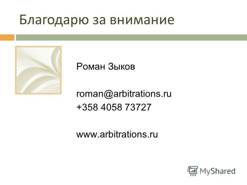 Благодарю за внимание Роман Зыков roman@arbitrations.ru +358 4058 73727 www.arbitrations.ru