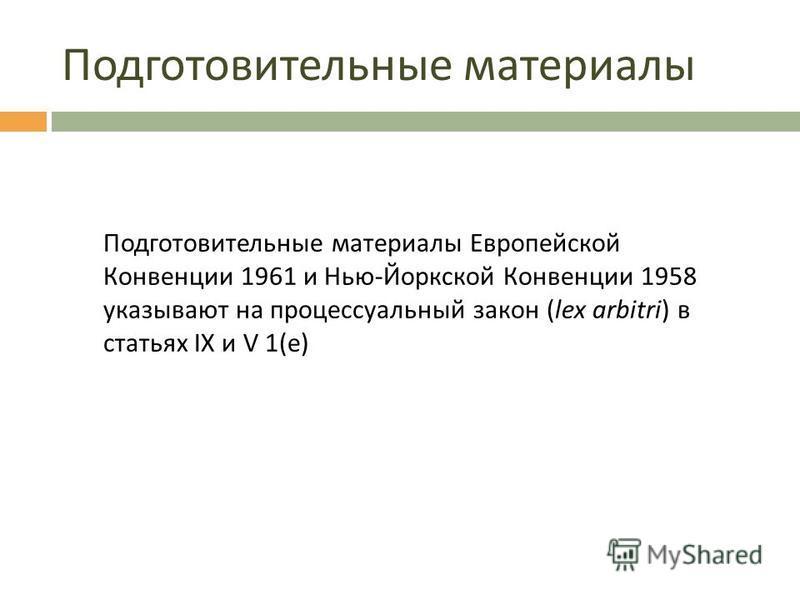 Подготовительные материалы Подготовительные материалы Европейской Конвенции 1961 и Нью-Йоркской Конвенции 1958 указывают на процессуальный закон (lex arbitri) в статьях IX и V 1(e)