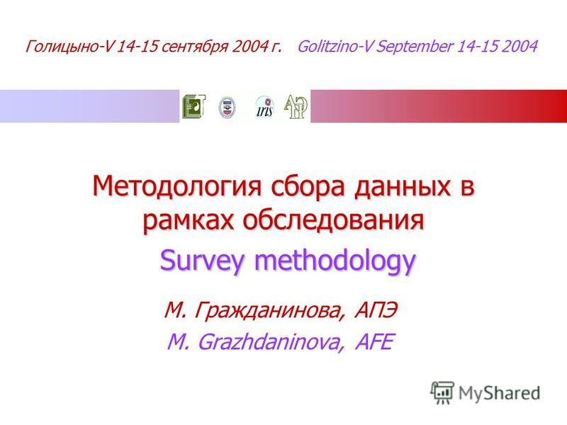 Голицыно-V 14-15 сентября 2004 г. Golitzino-V September 14-15 2004 Методология сбора данных в рамках обследования Survey methodology М. Гражданинова, АПЭ M. Grazhdaninova, AFE