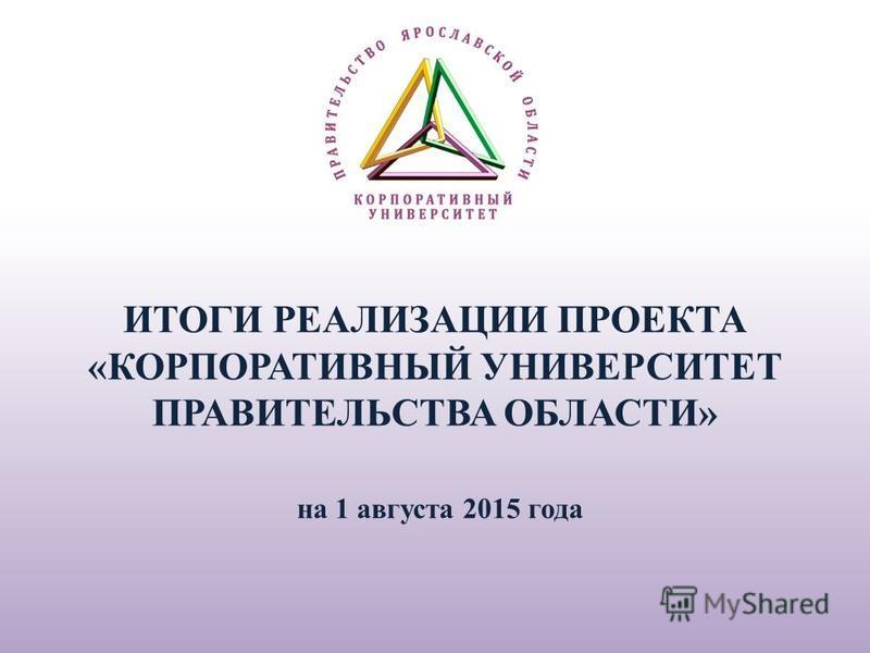 ИТОГИ РЕАЛИЗАЦИИ ПРОЕКТА «КОРПОРАТИВНЫЙ УНИВЕРСИТЕТ ПРАВИТЕЛЬСТВА ОБЛАСТИ» на 1 августа 2015 года