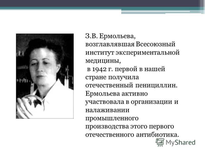 З.В. Ермольева, возглавлявшая Всесоюзный институт экспериментальной медицины, в 1942 г. первой в нашей стране получила отечественный пенициллин. Ермольева активно участвовала в организации и налаживании промышленного производства этого первого отечес