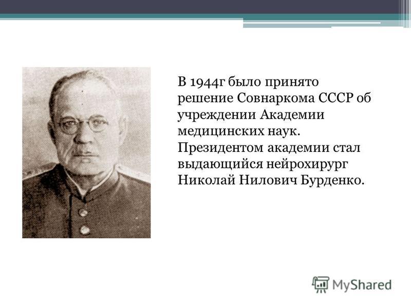 В 1944 г было принято решение Совнаркома СССР об учреждении Академии медицинских наук. Президентом академии стал выдающийся нейрохирург Николай Нилович Бурденко.