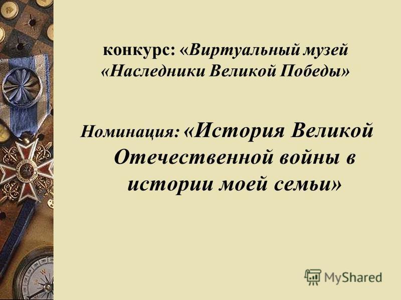 конкурс: «Виртуальный музей «Наследники Великой Победы» Номинация: «История Великой Отечественной войны в истории моей семьи»