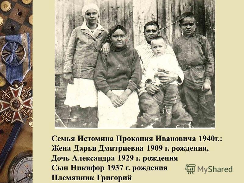Семья Истомина Прокопия Ивановича 1940 г.: Жена Дарья Дмитриевна 1909 г. рождения, Дочь Александра 1929 г. рождения Сын Никифор 1937 г. рождения Племянник Григорий