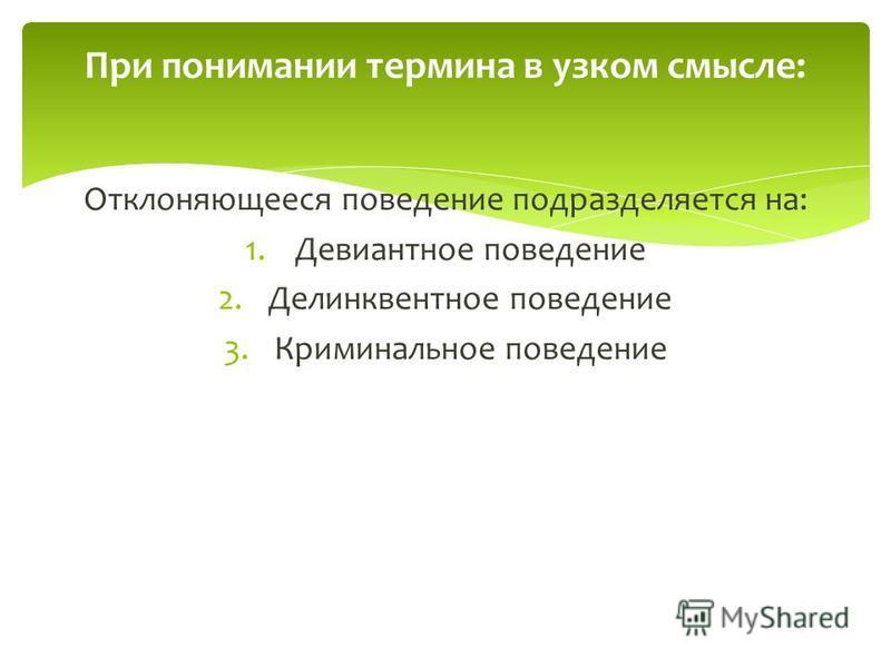 Отклоняющееся поведение подразделяется на: 1. Девиантное поведение 2. Делинквентное поведение 3. Криминальное поведение При понимании термина в узком смысле: