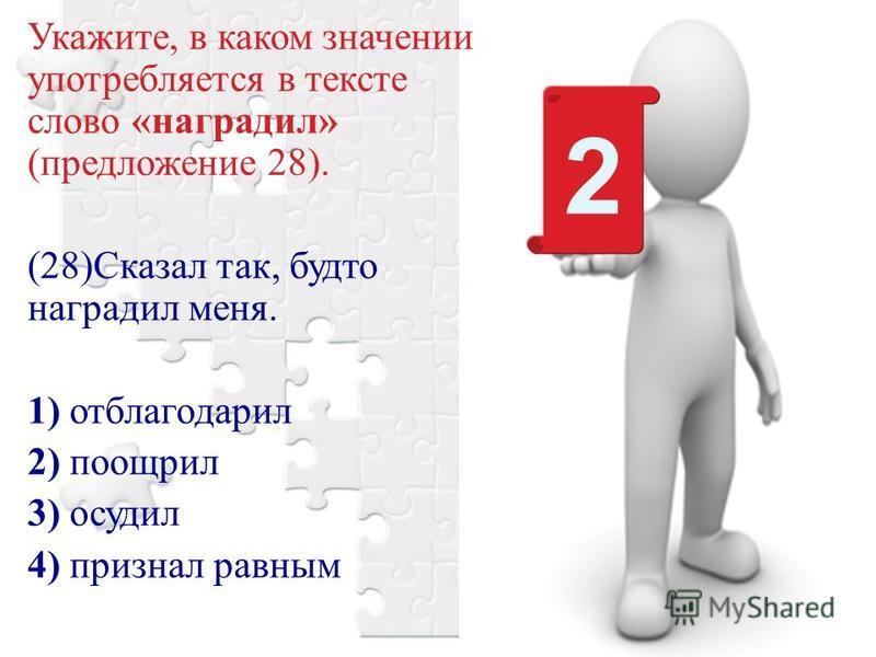 Укажите, в каком значении употребляется в тексте слово «наградил» (предложение 28). (28)Сказал так, будто наградил меня. 1) отблагодарил 2) поощрил 3) осудил 4) признал равным 2