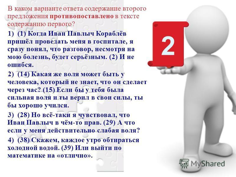 В каком варианте ответа содержание второго предложения противопоставлено в тексте содержанию первого? 1) (1) Когда Иван Павлыч Кораблёв пришёл проведать меня в госпитале, я сразу понял, что разговор, несмотря на мою болезнь, будет серьёзным. (2) И не