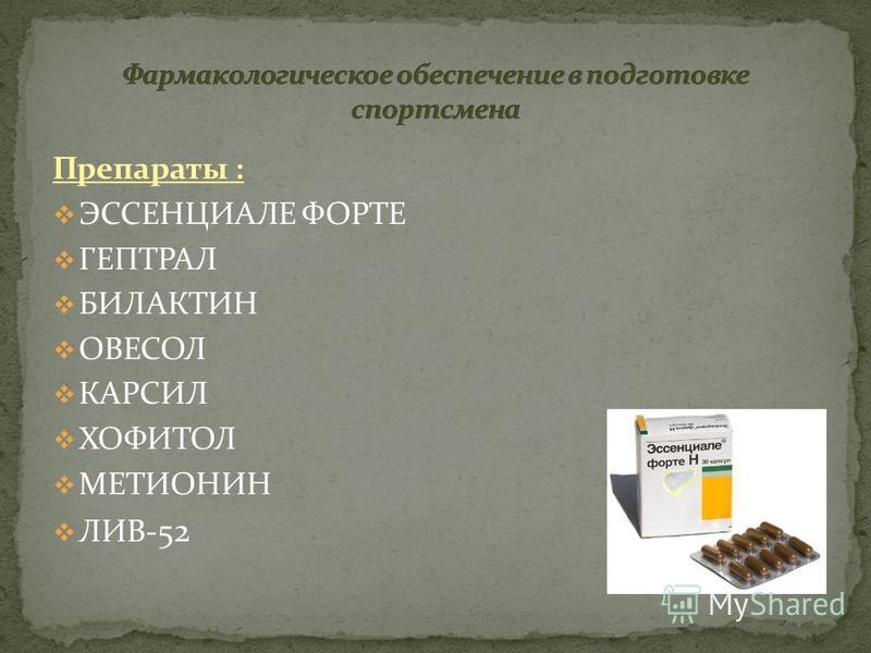 Препараты : ЭССЕНЦИАЛЕ ФОРТЕ ГЕПТРАЛ БИЛАКТИН ОВЕСОЛ КАРСИЛ ХОФИТОЛ МЕТИОНИН ЛИВ- 52