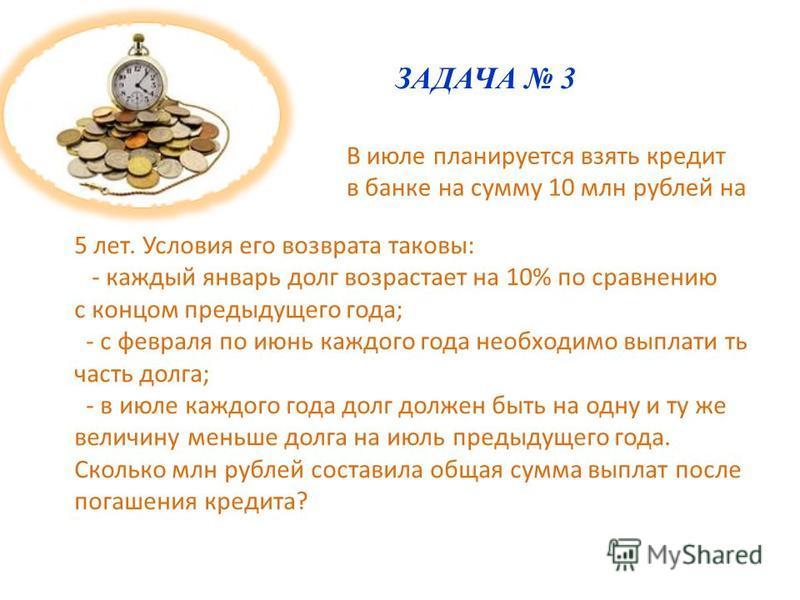 ЗАДАЧА 3 В июле планируется взять кредит в банке на сумму 10 млн рублей на 5 лет. Условия его возврата таковы: - каждый январь долг возрастает на 10% по сравнению с концом предыдущего года; - с февраля по июнь каждого года необходимо выплатить часть
