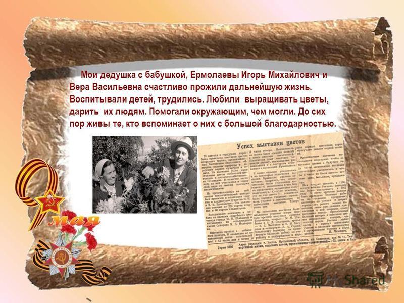 Мои дедушка с бабушкой, Ермолаевы Игорь Михайлович и Вера Васильевна счастливо прожили дальнейшую жизнь. Воспитывали детей, трудились. Любили выращивать цветы, дарить их людям. Помогали окружающим, чем могли. До сих пор живы те, кто вспоминает о них