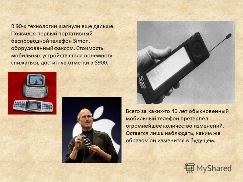 В 90-х технологии шагнули еще дальше. Появился первый портативный беспроводной телефон Simon, оборудованный факсом. Стоимость мобильных устройств стала понемногу снижаться, достигнув отметки в $900. Всего за каких-то 40 лет обыкновенный мобильный тел