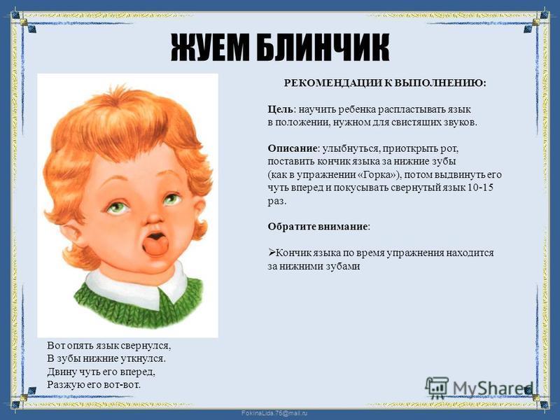 FokinaLida.75@mail.ru ЖУЕМ БЛИНЧИК Вот опять язык свернулся, В зубы нижние уткнулся. Двину чуть его вперед, Разжую его вот-вот. РЕКОМЕНДАЦИИ К ВЫПОЛНЕНИЮ: Цель: научить ребенка распластывать язык в положении, нужном для свистящих звуков. Описание: ул