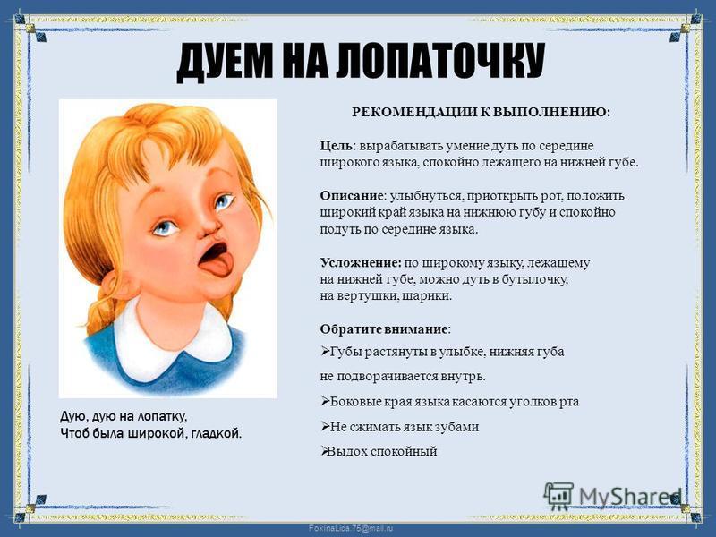 FokinaLida.75@mail.ru ДУЕМ НА ЛОПАТОЧКУ Дую, дую на лопатку, Чтоб была широкой, гладкой. РЕКОМЕНДАЦИИ К ВЫПОЛНЕНИЮ: Цель: вырабатывать умение дуть по середине широкого языка, спокойно лежащего на нижней губе. Описание: улыбнуться, приоткрыть рот, пол