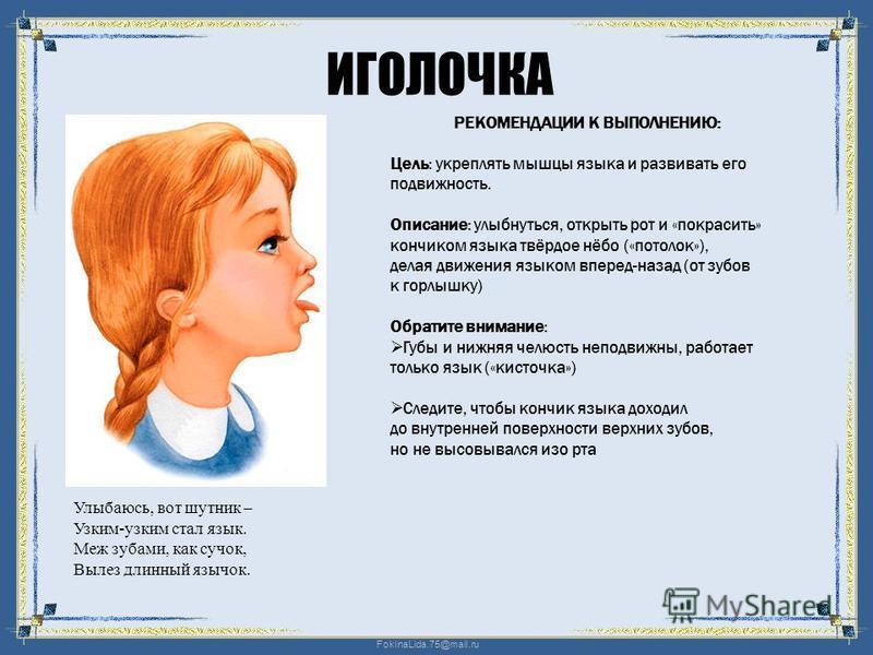 FokinaLida.75@mail.ru ИГОЛОЧКА Улыбаюсь, вот шутник – Узким-узким стал язык. Меж зубами, как сучок, Вылез длинный язычок. РЕКОМЕНДАЦИИ К ВЫПОЛНЕНИЮ: Цель: укреплять мышцы языка и развивать его подвижность. Описание: улыбнуться, открыть рот и «покраси