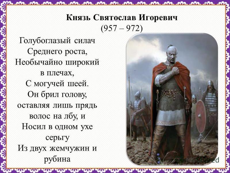 http://linda6035.ucoz.ru/ Князь Святослав Игоревич (957 – 972) Голубоглазый силач Среднего роста, Необычайно широкий в плечах, С могучей шеей. Он брил голову, оставляя лишь прядь волос на лбу, и Носил в одном ухе серьгу Из двух жемчужин и рубина