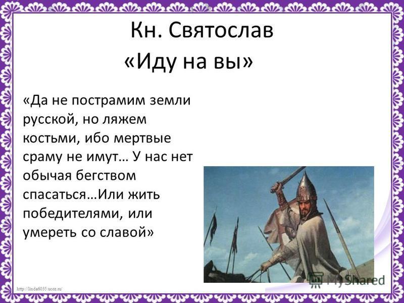 http://linda6035.ucoz.ru/ Кн. Святослав «Иду на вы» «Да не пострамим земли русской, но ляжем костьми, ибо мертвые сраму не имут… У нас нет обычая бегством спасаться…Или жить победителями, или умереть со славой»