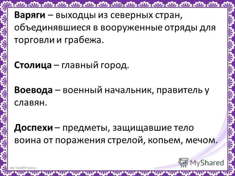 http://linda6035.ucoz.ru/ Варяги – выходцы из северных стран, объединявшиеся в вооруженные отряды для торговли и грабежа. Столица – главный город. Воевода – военный начальник, правитель у славян. Доспехи – предметы, защищавшие тело воина от поражения